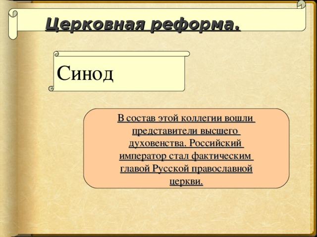 Церковная реформа. Синод В состав этой коллегии вошли представители высшего духовенства. Российский император стал фактическим главой Русской православной церкви.