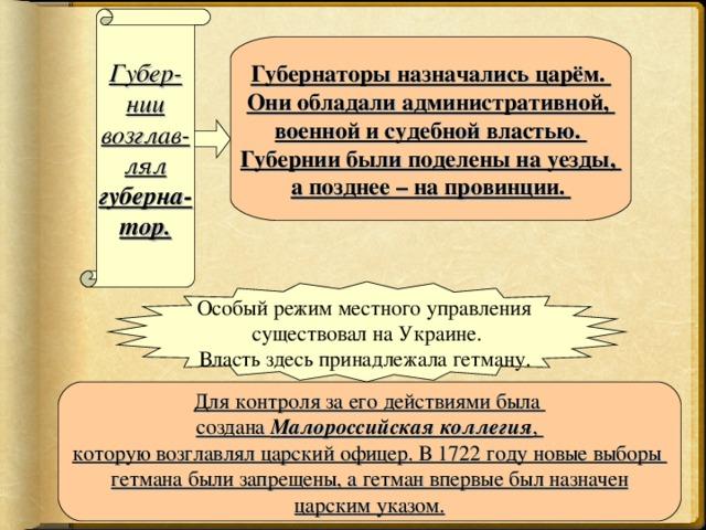 Губер- нии возглав- лял губерна- тор. Губернаторы назначались царём. Они обладали административной, военной и судебной властью. Губернии были поделены на уезды, а позднее – на провинции. Особый режим местного управления существовал на Украине. Власть здесь принадлежала гетману.  Для контроля за его действиями была создана Малороссийская коллегия , которую возглавлял царский офицер. В 1722 году новые выборы гетмана были запрещены, а гетман впервые был назначен царским указом.