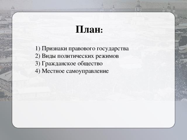 План : 1) Признаки правового государства 2) Виды политических режимов 3) Гражданское общество 4) Местное самоуправление