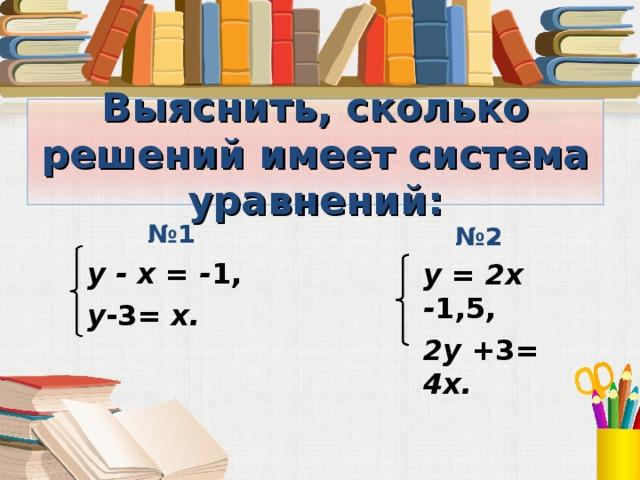 Выяснить, сколько решений имеет система уравнений:  № 2  № 1 y - x = - 1, y -3 = x.  y =  2 x - 1,5, 2 y + 3 =  4 x.