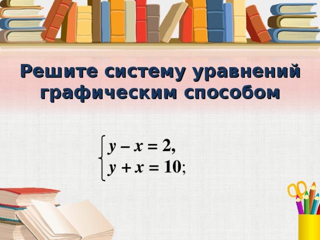 Решите систему уравнений графическим способом у – х = 2, у + х = 10 ;