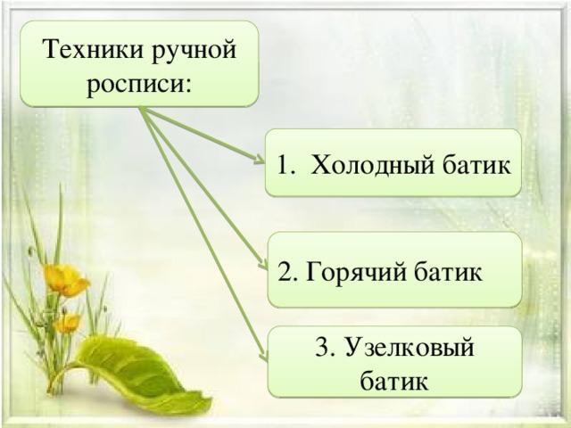 Техники ручной росписи: 1. Холодный батик 2. Горячий батик 3. Узелковый батик