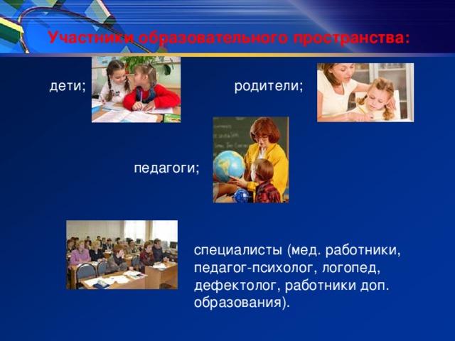 Участники образовательного пространства: дети;      родители;   педагоги;  специалисты (мед. работники,  педагог-психолог, логопед,  дефектолог, работники доп.  образования).