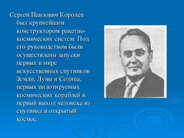 Сергей Павлович Королев был крупнейшим конструктором ракетно-космических систем. Под его руководством были осуществлены запуски первых в мире искусственных спутников Земли, Луны и Солнца, первых пилотируемых космических кораблей и первый выход человека из спутника в открытый космос.