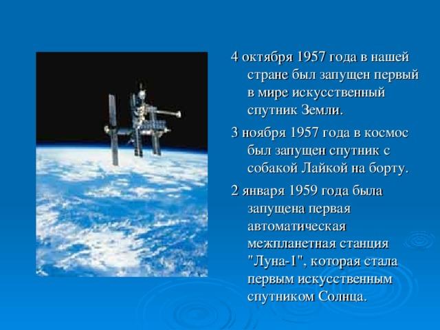 4 октября 1957 года в нашей стране был запущен первый в мире искусственный спутник Земли. 3 ноября 1957 года в космос был запущен спутник с собакой Лайкой на борту. 2 января 1959 года была запущена первая автоматическая межпланетная станция