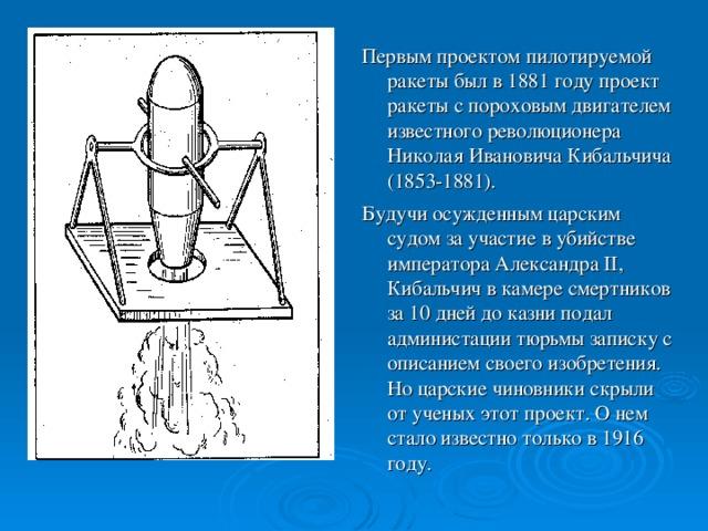 Первым проектом пилотируемой ракеты был в 1881 году проект ракеты с пороховым двигателем известного революционера Николая Ивановича Кибальчича (1853-1881). Будучи осужденным царским судом за участие в убийстве императора Александра II, Кибальчич в камере смертников за 10 дней до казни подал администации тюрьмы записку с описанием своего изобретения. Но царские чиновники скрыли от ученых этот проект. О нем стало известно только в 1916 году.