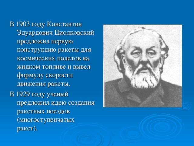 В 1903 году Константин Эдуардович Циолковский предложил первую конструкцию ракеты для космических полетов на жидком топливе и вывел формулу скорости движения ракеты. В 1929 году ученый предложил идею создания ракетных поездов (многоступенчатых ракет).