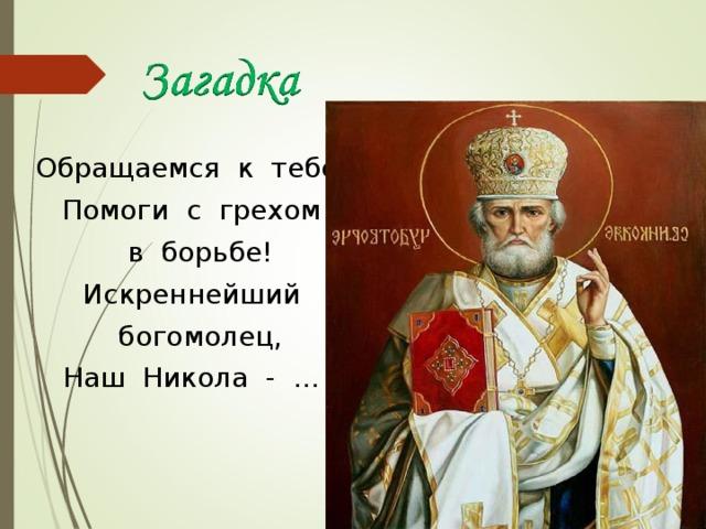 Обращаемся к тебе: Помоги с грехом в борьбе! Искреннейший богомолец, Наш Никола - …