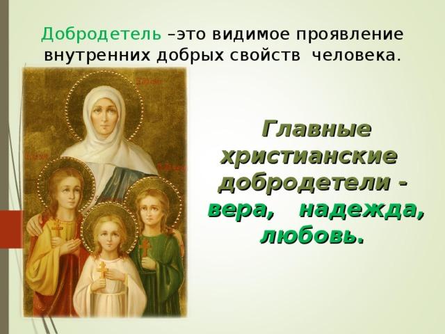 Добродетель –это видимое проявление внутренних добрых свойств человека. Главные христианские  добродетели - вера,  надежда, любовь.