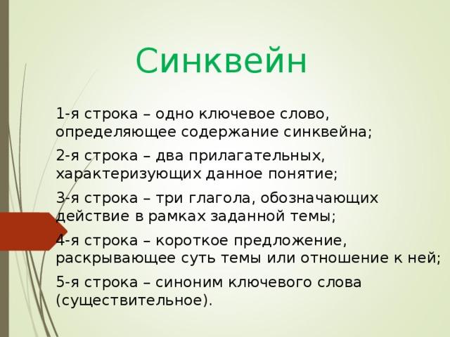 Синквейн   1-я строка – одно ключевое слово, определяющее содержание синквейна; 2-я строка – два прилагательных, характеризующих данное понятие; 3-я строка – три глагола, обозначающих действие в рамках заданной темы; 4-я строка – короткое предложение, раскрывающее суть темы или отношение к ней; 5-я строка – синоним ключевого слова (существительное).
