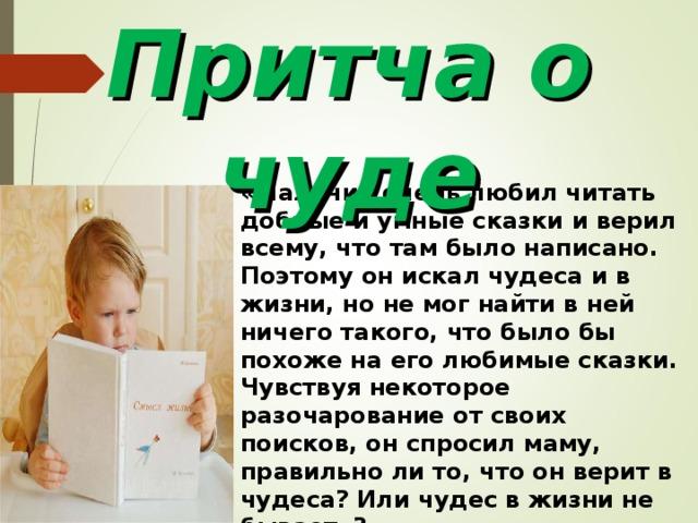 Притча о чуде «Мальчик очень любил читать добрые и умные сказки и верил всему, что там было написано. Поэтому он искал чудеса и в жизни, но не мог найти в ней ничего такого, что было бы похоже на его любимые сказки. Чувствуя некоторое разочарование от своих поисков, он спросил маму, правильно ли то, что он верит в чудеса? Или чудес в жизни не бывает»? ПРОБЛЕМНЫЙ ВОПРОС: Предположите, что ответила мама сыну на вопрос «Правильно ли то, что он верит в чудеса? Или чудес в жизни не бывает?».