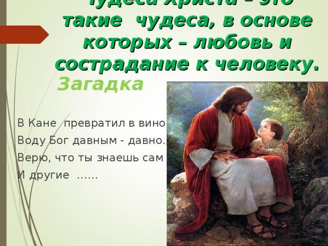 Чудеса Христа – это такие чудеса, в основе которых – любовь и сострадание к человеку. Загадка В Кане превратил в вино Воду Бог давным - давно. Верю, что ты знаешь сам И другие ……