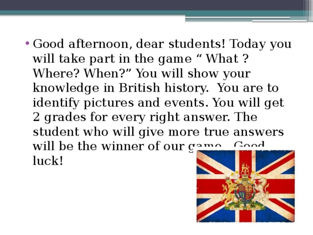 """Good afternoon, dear students! Today you will take part in the game """" What ? Where? When?"""" You will show your knowledge in British history. You are to identify pictures and events. You will get 2 grades for every right answer. The student who will give more true answers will be the winner of our game . Good luck!"""