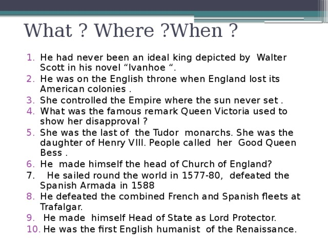 """What ? Where ?When ?  He had never been an ideal king depicted by Walter Scott in his novel """"Ivanhoe """". He was on the English throne when England lost its American colonies . She controlled the Empire where the sun never set . What was the famous remark Queen Victoria used to show her disapproval ? She was the last of the Tudor monarchs. She was the daughter of Henry VIII. People called her Good Queen Bess . He made himself the head of Church of England? 7. He sailed round the world in 1577-80, defeated the Spanish Armada in 1588 He defeated the combined French and Spanish fleets at Trafalgar.  He made himself Head of State as Lord Protector.  He was the first English humanist of the Renaissance."""