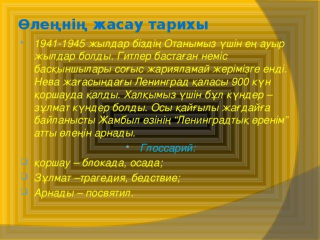 """Өлеңнің жасау тарихы 1941-1945 жылдар біздің Отанымыз үшін ең ауыр жылдар болды. Гитлер бастаған неміс басқыншылары соғыс жарияламай жерімізге енді. Нева жағасындағы Ленинград қаласы 900 күн қоршауда қалды. Халқымыз үшін бұл күндер – зұлмат күндер болды. Осы қайғылы жағдайға байланысты Жамбыл өзінің """"Ленинградтық өренім"""" атты өлеңін арнады. Глоссарий: қоршау – блокада, осада; Зұлмат –трагедия, бедствие; Арнады – посвятил."""