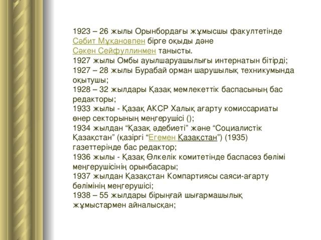 """1923 – 26 жылы Орынбордағы жұмысшы факултетінде Сәбит Мұқановпен бірге оқыды дәне Сәкен Сейфуллинмен танысты. 1927 жылы Омбы ауылшаруашылығы интернатын бітірді; 1927 – 28 жылы Бурабай орман шарушылық техникумында оқытушы; 1928 – 32 жылдары Қазақ мемлекеттік баспасының бас редакторы; 1933 жылы - Қазақ АКСР Халық ағарту комиссариаты өнер секторының меңгерушісі (); 1934 жылдан """"Қазақ әдебиеті"""" және """"Социалистік Қазақстан"""" (қазіргі """" Егемен  Қазақстан """") (1935) газеттерінде бас редактор; 1936 жылы - Қазақ Өлкелік комитетінде баспасөз бөлімі меңгерушісінің орынбасары; 1937 жылдан Қазақстан Компартиясы саяси-ағарту бөлімінің меңгерушісі; 1938 – 55 жылдары бірыңғай шығармашылық жұмыстармен айналысқан;"""