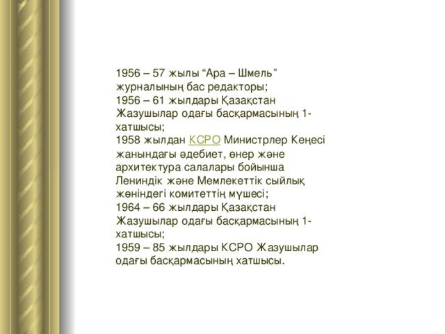 """1956 – 57 жылы """"Ара – Шмель"""" журналының бас редакторы; 1956 – 61 жылдары Қазақстан Жазушылар одағы басқармасының 1-хатшысы; 1958 жылдан КСРО Министрлер Кеңесі жанындағы әдебиет, өнер және архитектура салалары бойынша Лениндік және Мемлекеттік сыйлық жөніндегі комитеттің мүшесі; 1964 – 66 жылдары Қазақстан Жазушылар одағы басқармасының 1-хатшысы; 1959 – 85 жылдары КСРО Жазушылар одағы басқармасының хатшысы."""