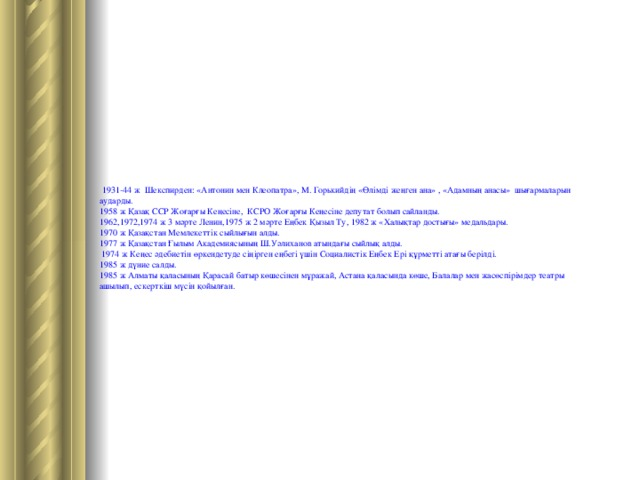1931-44 ж Шекспирден: «Антонин мен Клеопатра», М. Горькийдің «Өлімді жеңген ана» , «Адамның анасы» шығармаларын аударды. 1958 ж Қазақ ССР Жоғарғы Кеңесіне, КСРО Жоғарғы Кеңесіне депутат болып сайланды. 1962,1972,1974 ж 3 мәрте Ленин,1975 ж 2 мәрте Еңбек Қызыл Ту, 1982 ж «Халықтар достығы» медальдары. 1970 ж Қазақстан Мемлекеттік сыйлығын алды. 1977 ж Қазақстан Ғылым Академиясының Ш.Уәлиханов атындағы сыйлық алды.  1974 ж Кеңес әдебиетін өркендетуде сіңірген еңбегі үшін Социалистік Еңбек Ері құрметті атағы берілді. 1985 ж дүние салды. 1985 ж Алматы қаласының Қарасай батыр көшесінен мұражай, Астана қаласында көше, Балалар мен жасөспірімдер театры ашылып, ескерткіш мүсін қойылған.
