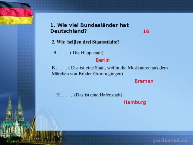 1. Wie viel Bundesländer hat Deutschland? 16 2. Wie heiβen drei Staatsstädte? B . . . . . ( Die Hauptstadt) Berlin B . . . . . ( Das ist eine Stadt, wohin die Musikanten aus dem Märchen von Brüder Grimm gingen) Bremen H . . . . . .(Das ist eine Hafenstadt) Hamburg