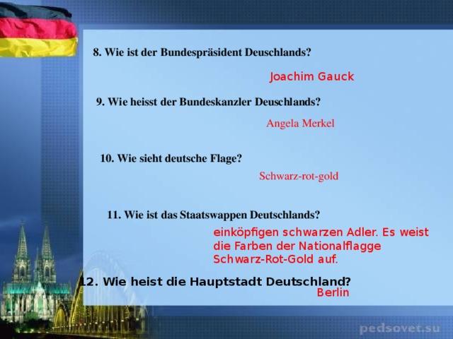 8. Wie ist der Bundespräsident Deuschlands? Joachim Gauck 9. Wie heisst der Bundeskanzler Deuschlands? Angela Merkel 10. Wie sieht deutsche Flage? Schwarz-rot-gold 11. Wie ist das Staatswappen Deutschlands? einköpfigen schwarzen Adler. Es weist die Farben derNationalflagge Schwarz-Rot-Gold auf. 12. Wie heist die Hauptstadt Deutschland? Berlin