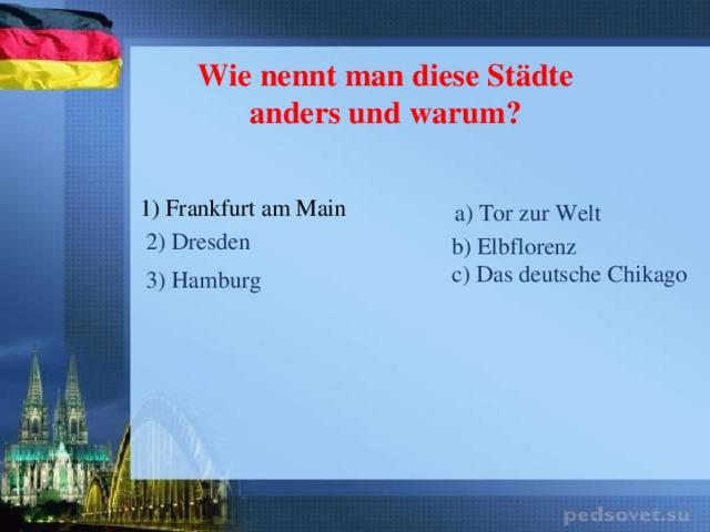 Wie nennt man diese Städte anders und warum? 1) Frankfurt am Main a) Tor zur Welt 2) Dresden b) Elbflorenz c) Das deutsche Chikago 3) Hamburg
