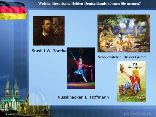 Welche literarische Helden Deutschlands können Sie nennen? Faust, I.W. Goethe Schneewitchen, Brüder Grimm Nussknacker, E. Hoffmann