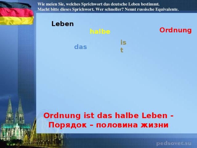 Wie meien Sie, welches Sprichwort das deutsche Leben bestimmt. Macht bitte dieses Sprichwort. Wer schneller? Nennt russische Equivalente. Leben Ordnung halbe ist das Ordnung ist das halbe Leben - Порядок – половина жизни