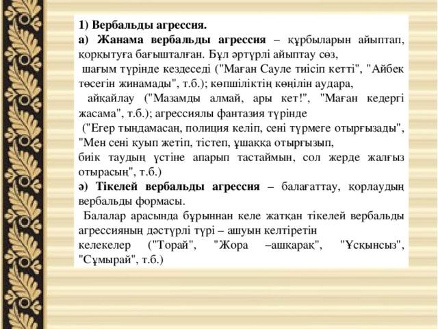 1) Вербальды агрессия. а) Жанама вербальды агрессия – құрбыларын айыптап, қорқытуға бағышталған. Бұл әртүрлі айыптау сөз,  шағым түрінде кездеседі (