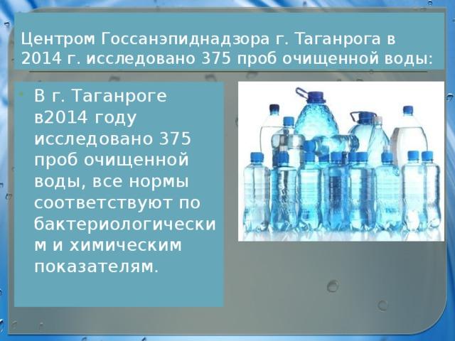 Центром Госсанэпиднадзора г. Таганрога в 2014 г. исследовано 375 проб очищенной воды: