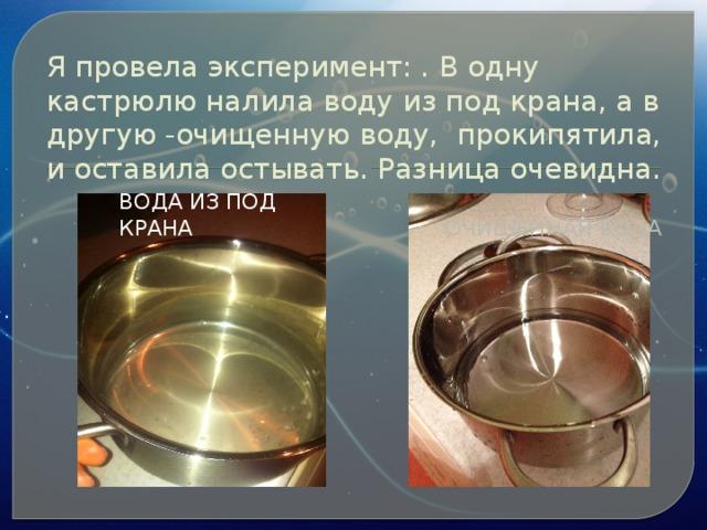 Я провела эксперимент: . В одну кастрюлю налила воду из под крана, а в другую -очищенную воду, прокипятила, и оставила остывать. Разница очевидна. очищенная вода вода из под крана