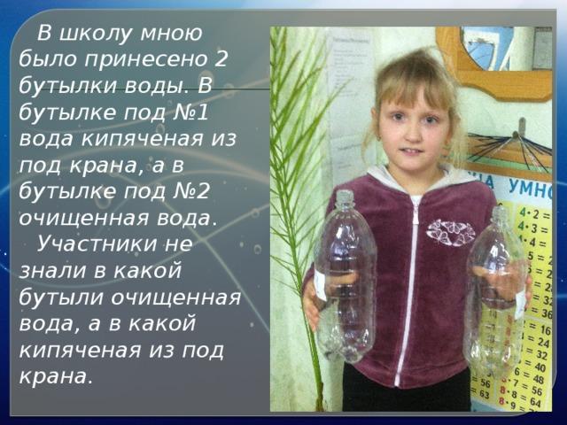 В школу мною было принесено 2 бутылки воды. В бутылке под №1 вода кипяченая из под крана, а в бутылке под №2 очищенная вода. Участники не знали в какой бутыли очищенная вода, а в какой кипяченая из под крана.