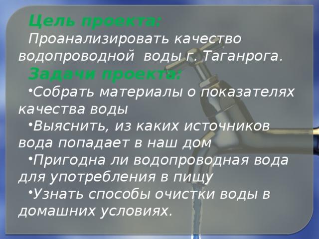 Цель проекта: Проанализировать качество водопроводной воды г. Таганрога. Задачи проекта: