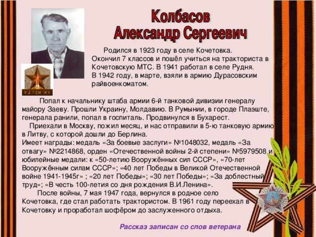 Родился в 1923 году в селе Кочетовка.  Окончил 7 классов и пошёл учиться на тракториста в  Кочетовскую МТС. В 1941 работал в селе Рудня.  В 1942 году, в марте, взяли в армию Дурасовским  райвоенкоматом.  Попал к начальнику штаба армии 6-й танковой дивизии генералу майору Заеву. Прошли Украину, Молдавию. В Румынии, в городе Плаэште, генерала ранили, попал в госпиталь. Продвинулся в Бухарест.  Приехали в Москву, пожил месяц, и нас отправили в 5-ю танковую армию в Литву, с которой дошли до Берлина. Имеет награды: медаль «За боевые заслуги» №1048032, медаль «За отвагу» №2214868, орден «Отечественной войны 2-й степени» №5979508 и юбилейные медали: к «50-летию Вооружённых сил СССР», «70-лет Вооружённым силам СССР»; «40 лет Победы в Великой Отечественной войне 1941-1945г» ; «20 лет Победы»; «30 лет Победы»; «За доблестный труд»; «В честь 100-летия со дня рождения В.И.Ленина».  После войны, 7 мая 1947 года, вернулся в родное село Кочетовка, где стал работать трактористом. В 1961 году переехал в Кочетовку и проработал шофёром до заслуженного отдыха.  Рассказ записан со слов ветерана
