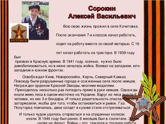 Всю свою жизнь прожил в селе Кочетовка.  После окончания 7-и классов начал работать,  ходил на работу вместе со своей матерью. С 16  лет начал работать на тракторе. В 1939 году был  призван в Красную армию. В 1941 году, осенью, нужно было демобилизоваться, но в июне началась война. Воевал на западном, юго-западном и южном фронтах.  Освобождал Киев, Новороссийск, Керчь, Северный Кавказ. Повсюду были разрушенные города и сожженные села после немцев. Награжден орденом Красной Звезды, многими медалями. Приходилось несколько раз попадать прямо в руки немцев. Однажды ехали мимо леса в одном местечке на Украине. Вдруг из леса вышли 6 человек, из них 3-е бендеры. И только решительность спасла. Сначала затормозили, якобы для того, чтобы остановиться и рывок. Газ. Полуторка помчалась, двое солдат в кузове стали отстреливаться.  И только чудом удалось оторваться и на спущенных колесах ехали. В 1944 году был ранен. 6 месяцев был в госпитале. Затем снова на фронт. Война – это тяжелая и трудная работа.  Рассказ записан со слов ветерана