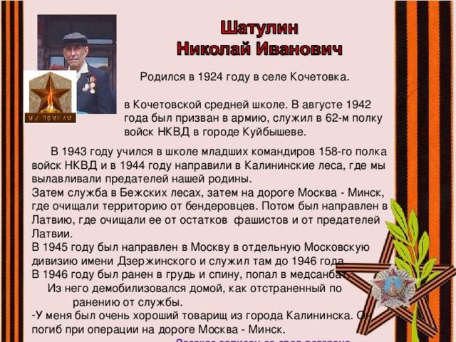 Родился в 1924 году в селе Кочетовка. Учился  в Кочетовской средней школе. В августе 1942  года был призван в армию, служил в 62-м полку  войск НКВД в городе Куйбышеве.  В 1943 году учился в школе младших командиров 158-го полка войск НКВД и в 1944 году направили в Калининские леса, где мы вылавливали предателей нашей родины. Затем служба в Бежских лесах, затем на дороге Москва - Минск, где очищали территорию от бендеровцев. Потом был направлен в Латвию, где очищали ее от остатков фашистов и от предателей Латвии. В 1945 году был направлен в Москву в отдельную Московскую дивизию имени Дзержинского и служил там до 1946 года. В 1946 году был ранен в грудь и спину, попал в медсанбат. Из него демобилизовался домой, как отстраненный по ранению от службы. У меня был очень хороший товарищ из города Калининска. Он погиб при операции на дороге Москва - Минск.  Рассказ записан со слов ветерана