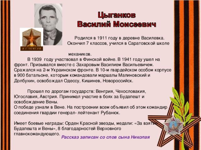 Родился в 1911 году в деревне Василевка.  Окончил 7 классов, учился в Саратовской школе  механиков.  В 1939 году участвовал в Финской войне. В 1941 году ушел на фронт. Призывался вместе с Захаровым Василием Васильевичем. Сражался на 2-м Украинском фронте. В 10-м гвардейском особом корпусе в 900 батальоне, которым командовали маршалы Малиновский и Долбухин, освобождал Одессу, Кишинев, Новороссийск.  Прошел по дорогам государств: Венгрия, Чехословакия, Югославия, Австрия. Принимал участие в боях за Будапешт и освобождение Вены. О победе узнали в Вене. На построении всем объявил об этом командир соединения гвардии генерал- лейтенант Рубанюк. Имеет боевые награды: Орден Красной звезды, медали: «За взятие Будапешта и Вены», 8 благодарностей Верховного главнокомандующего. Рассказ записан со слов сына Николая