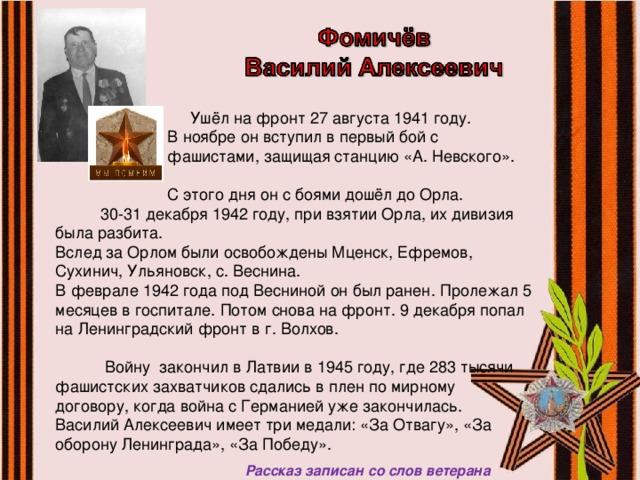 Ушёл на фронт 27 августа 1941 году.  В ноябре он вступил в первый бой с  фашистами, защищая станцию «А. Невского».  С этого дня он с боями дошёл до Орла. 30-31 декабря 1942 году, при взятии Орла, их дивизия была разбита. Вслед за Орлом были освобождены Мценск, Ефремов, Сухинич, Ульяновск, с. Веснина. В феврале 1942 года под Весниной он был ранен. Пролежал 5 месяцев в госпитале. Потом снова на фронт. 9 декабря попал на Ленинградский фронт в г. Волхов.  Войну закончил в Латвии в 1945 году, где 283 тысячи фашистских захватчиков сдались в плен по мирному договору, когда война с Германией уже закончилась. Василий Алексеевич имеет три медали: «За Отвагу», «За оборону Ленинграда», «За Победу».  Рассказ записан со слов ветерана