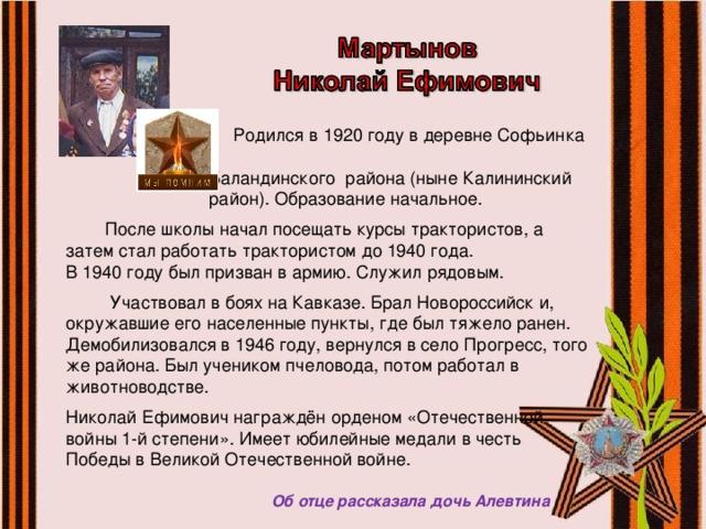 Родился в 1920 году в деревне Софьинка  Баландинского района (ныне Калининский  район). Образование начальное.  После школы начал посещать курсы трактористов, а затем стал работать трактористом до 1940 года. В 1940 году был призван в армию. Служил рядовым.  Участвовал в боях на Кавказе. Брал Новороссийск и, окружавшие его населенные пункты, где был тяжело ранен. Демобилизовался в 1946 году, вернулся в село Прогресс, того же района. Был учеником пчеловода, потом работал в животноводстве. Николай Ефимович награждён орденом «Отечественной войны 1-й степени». Имеет юбилейные медали в честь Победы в Великой Отечественной войне.  Об отце рассказала дочь Алевтина