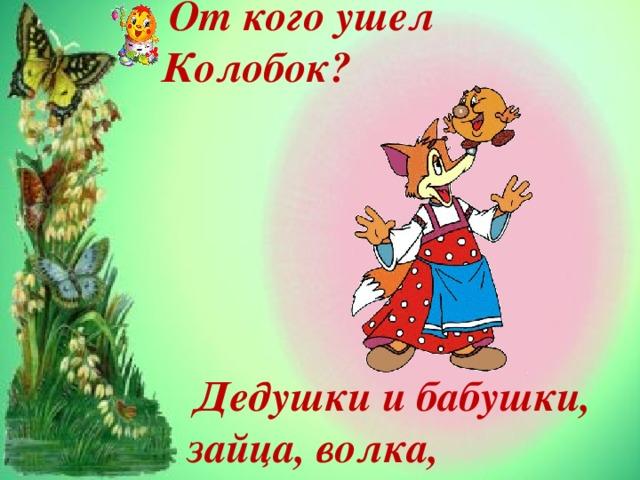 От кого ушел Колобок?  Дедушки и бабушки, зайца, волка, медведя