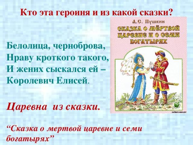 """Кто эта героиня и из какой сказки? Белолица, черноброва,  Нраву кроткого такого,  И жених сыскался ей – Королевич Елисей . Царевна из сказки.  """" Сказка о мертвой царевне и семи богатырях"""""""