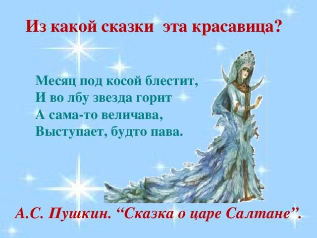 """Из какой сказки эта красавица? Месяц под косой блестит,  И во лбу звезда горит  А сама-то величава,  Выступает, будто пава. А.С. Пушкин. """"Сказка о царе Салтане""""."""