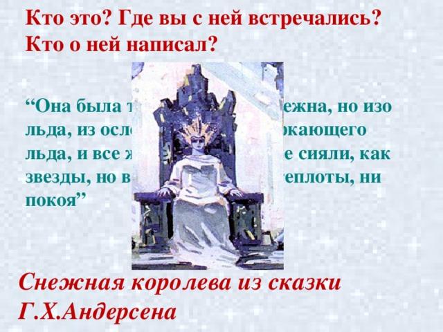 """Кто это? Где вы с ней встречались? Кто о ней написал? """" Она была так прелестна и нежна, но изо льда, из ослепительного, сверкающего льда, и все же живая! Глаза ее сияли, как звезды, но в них не было ни теплоты, ни покоя"""" Снежная королева из сказки Г.Х.Андерсена"""