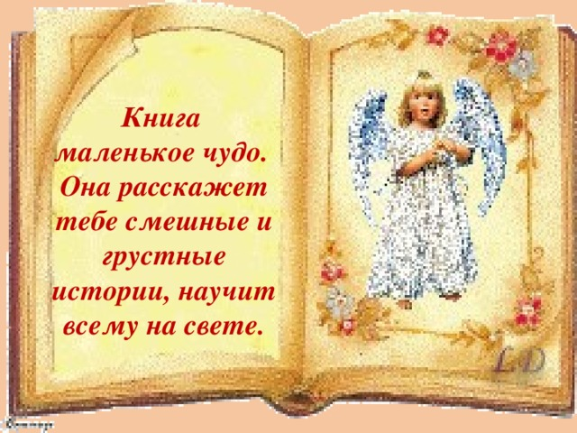 Книга маленькое чудо. Она расскажет тебе смешные и грустные истории, научит всему на свете.