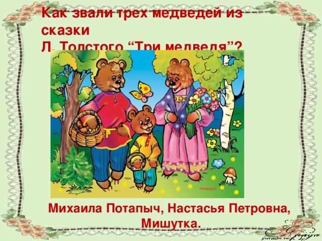 """Как звали трех медведей из сказки Л. Толстого """"Три медведя""""? Михаила Потапыч, Настасья Петровна, Мишутка."""