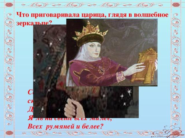 Что приговаривала царица, глядя в волшебное зеркальце? Свет мой, зеркальце! скажи,  Да всю правду доложи.  Я ль на свете всех милее,  Всех румяней и белее?