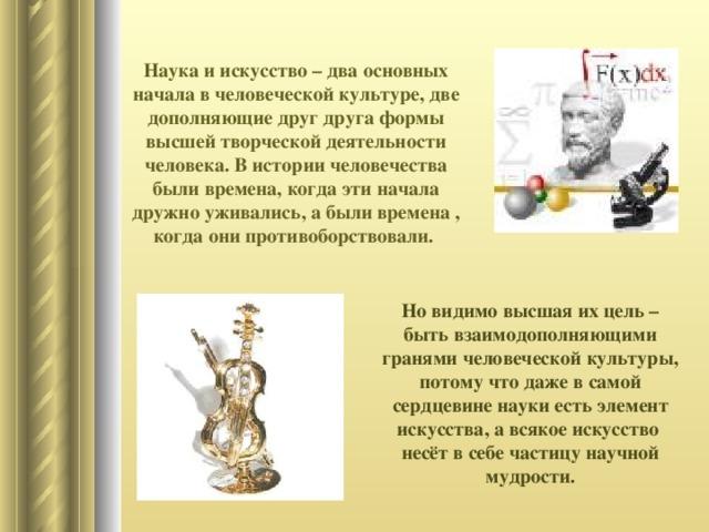 Наука и искусство – два основных начала в человеческой культуре, две дополняющие друг друга формы высшей творческой деятельности человека. В истории человечества были времена, когда эти начала дружно уживались, а были времена , когда они противоборствовали. Но видимо высшая их цель – быть взаимодополняющими гранями человеческой культуры, потому что даже в самой сердцевине науки есть элемент искусства, а всякое искусство несёт в себе частицу научной мудрости.