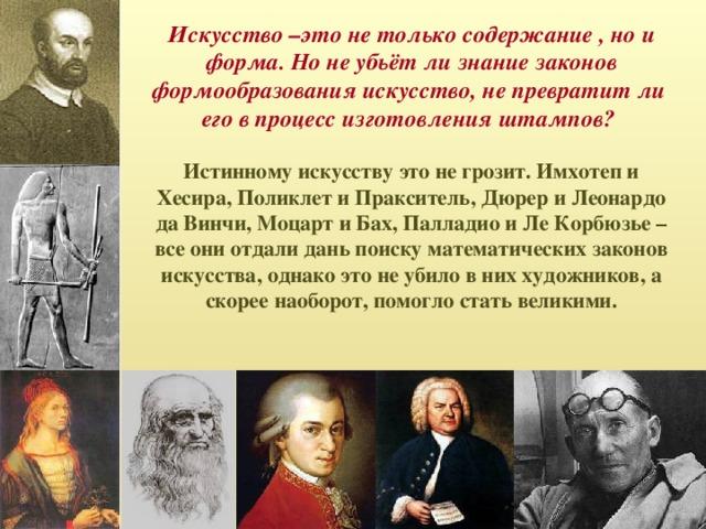 Искусство –это не только содержание , но и форма. Но не убьёт ли знание законов формообразования искусство, не превратит ли его в процесс изготовления штампов? Истинному искусству это не грозит. Имхотеп и Хесира, Поликлет и Пракситель, Дюрер и Леонардо да Винчи, Моцарт и Бах, Палладио и Ле Корбюзье – все они отдали дань поиску математических законов искусства, однако это не убило в них художников, а скорее наоборот, помогло стать великими.