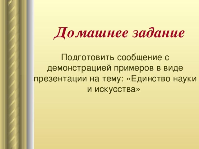 Домашнее задание Подготовить сообщение с демонстрацией примеров в виде презентации на тему: «Единство науки и искусства»