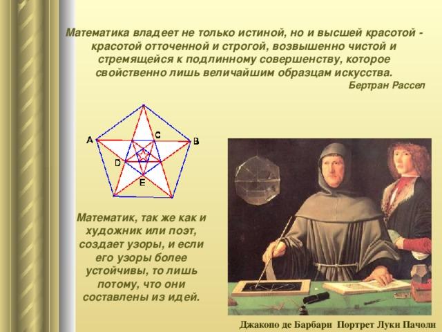 Математика владеет не только истиной, но и высшей красотой - красотой отточенной и строгой, возвышенно чистой и стремящейся к подлинному совершенству, которое свойственно лишь величайшим образцам искусства. Бертран Рассел Математик, так же как и художник или поэт, создает узоры, и если его узоры более устойчивы, то лишь потому, что они составлены из идей. Джакопо де Барбари Портрет Луки Пачоли