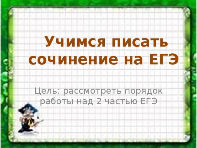 Учимся писать сочинение на ЕГЭ Цель: рассмотреть порядок работы над 2 частью ЕГЭ